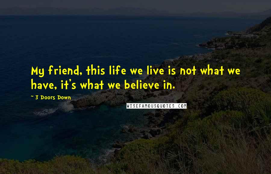 3 Doors Down quotes: My friend, this life we live is not what we have, it's what we believe in.