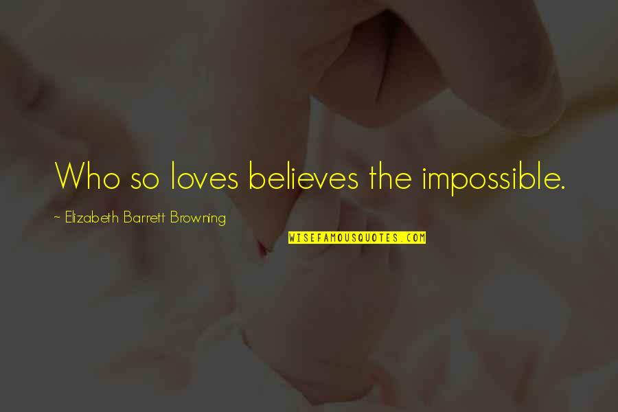 3 Loves Quotes By Elizabeth Barrett Browning: Who so loves believes the impossible.