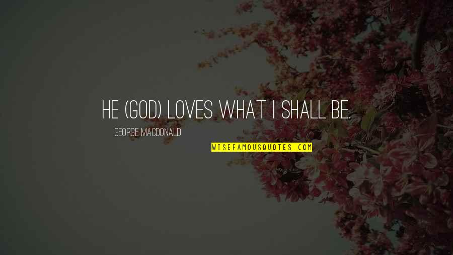 3 Loves Quotes By George MacDonald: He (God) loves what I shall be.