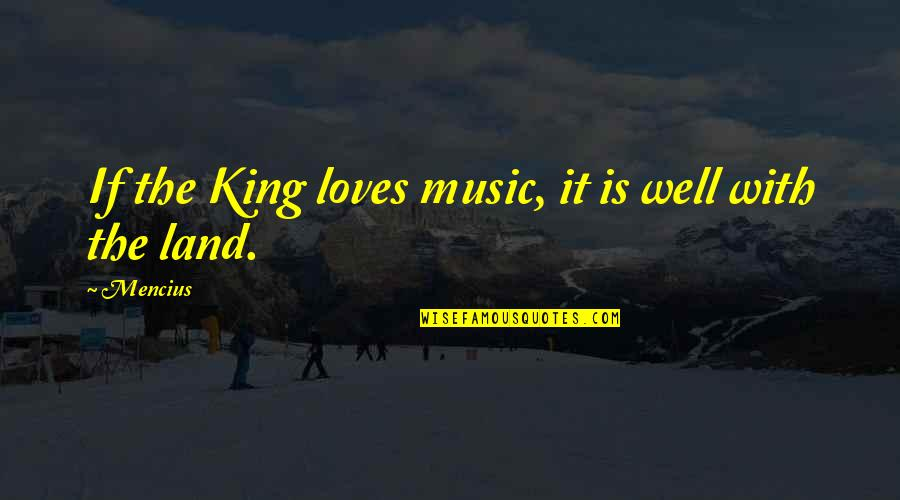 3 Loves Quotes By Mencius: If the King loves music, it is well