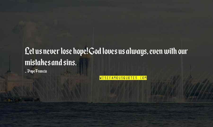 3 Loves Quotes By Pope Francis: Let us never lose hope! God loves us