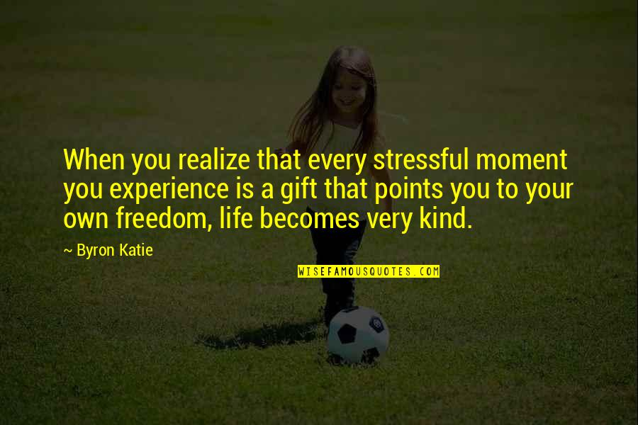 3 Points Quotes By Byron Katie: When you realize that every stressful moment you