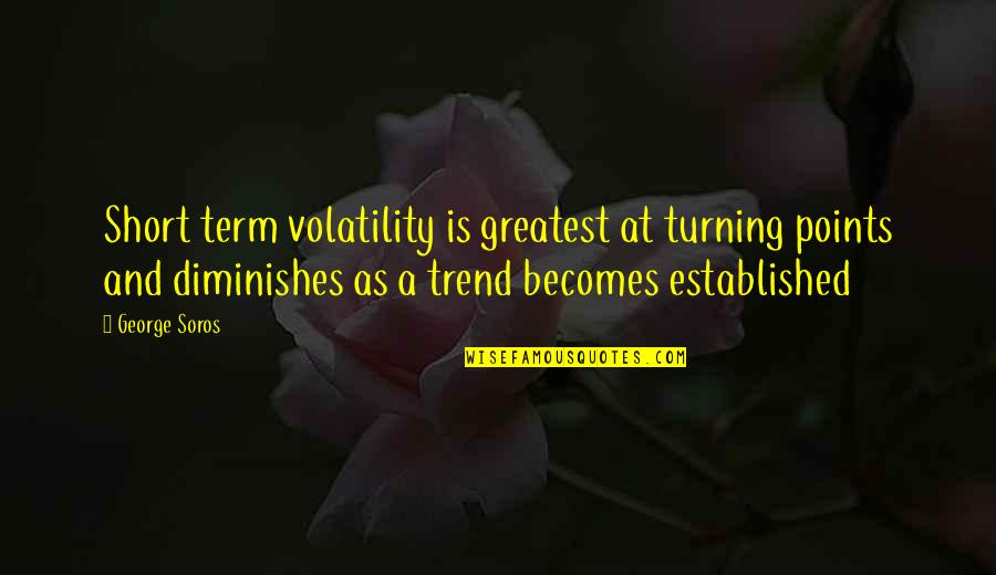 3 Points Quotes By George Soros: Short term volatility is greatest at turning points