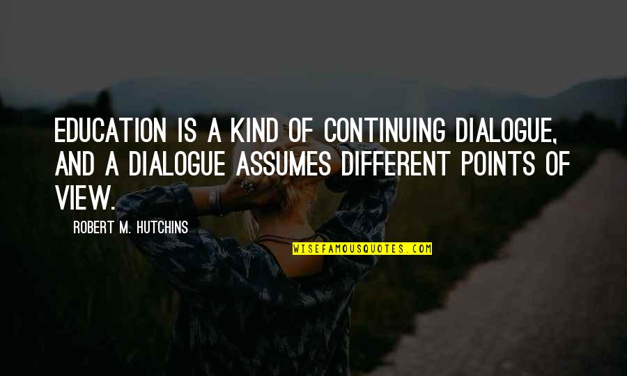3 Points Quotes By Robert M. Hutchins: Education is a kind of continuing dialogue, and