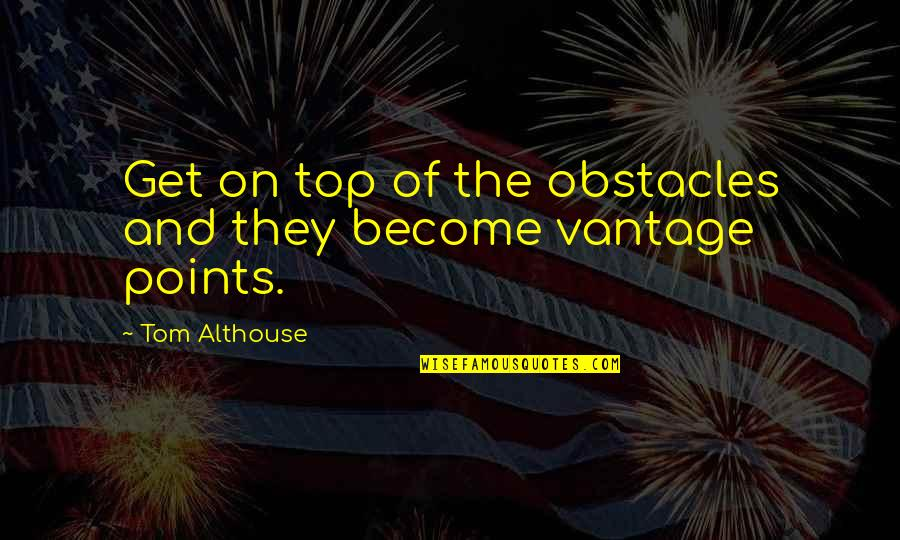 3 Points Quotes By Tom Althouse: Get on top of the obstacles and they