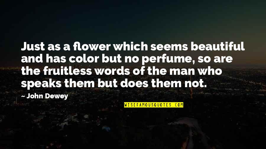 3 Words Beautiful Quotes By John Dewey: Just as a flower which seems beautiful and
