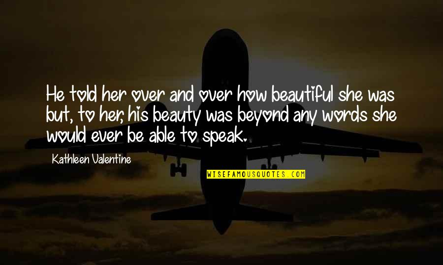 3 Words Beautiful Quotes By Kathleen Valentine: He told her over and over how beautiful