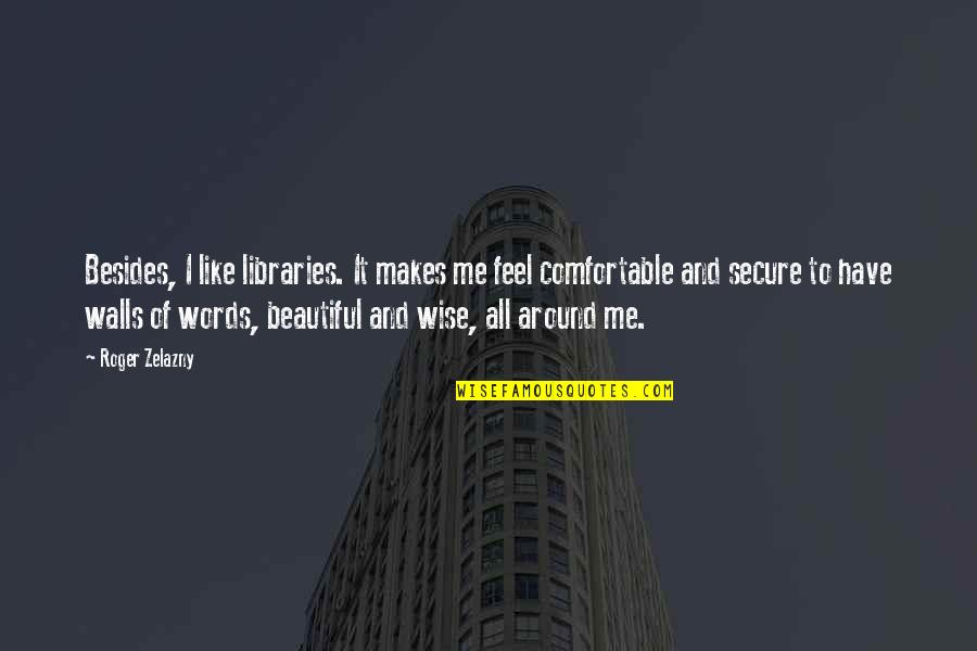 3 Words Beautiful Quotes By Roger Zelazny: Besides, I like libraries. It makes me feel