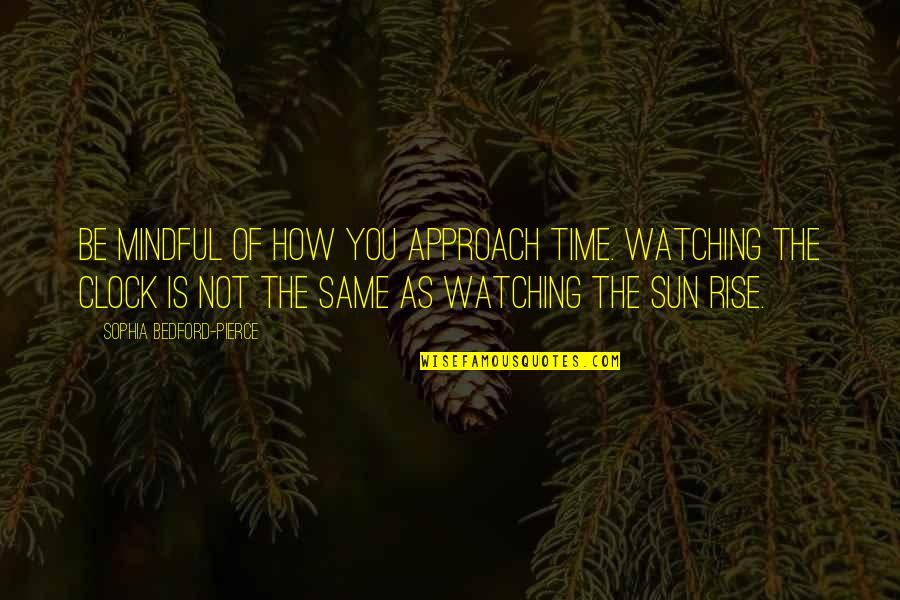 3rd World Countries Quotes By Sophia Bedford-Pierce: Be mindful of how you approach time. Watching
