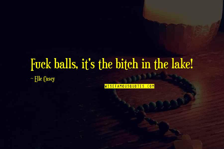 3sum Quotes By Elle Casey: Fuck balls, it's the bitch in the lake!