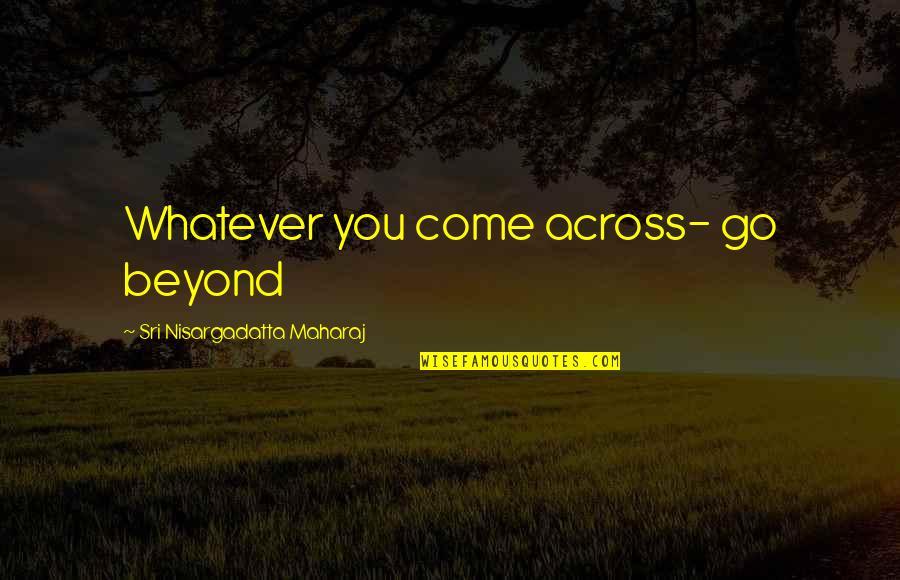 3sum Quotes By Sri Nisargadatta Maharaj: Whatever you come across- go beyond