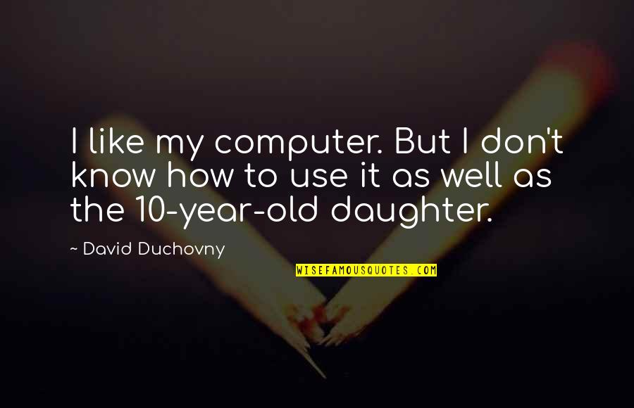 4 Year Old Daughter Quotes By David Duchovny: I like my computer. But I don't know