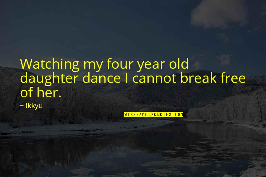 4 Year Old Daughter Quotes By Ikkyu: Watching my four year old daughter dance I