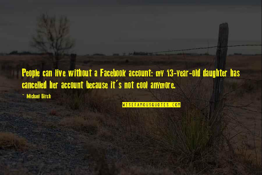 4 Year Old Daughter Quotes By Michael Birch: People can live without a Facebook account: my