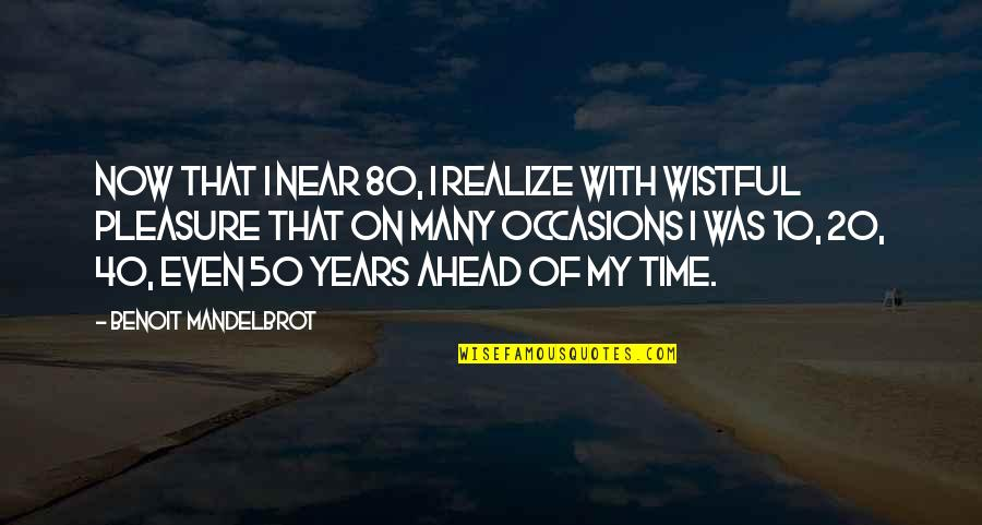 40 Plus Quotes By Benoit Mandelbrot: Now that I near 80, I realize with
