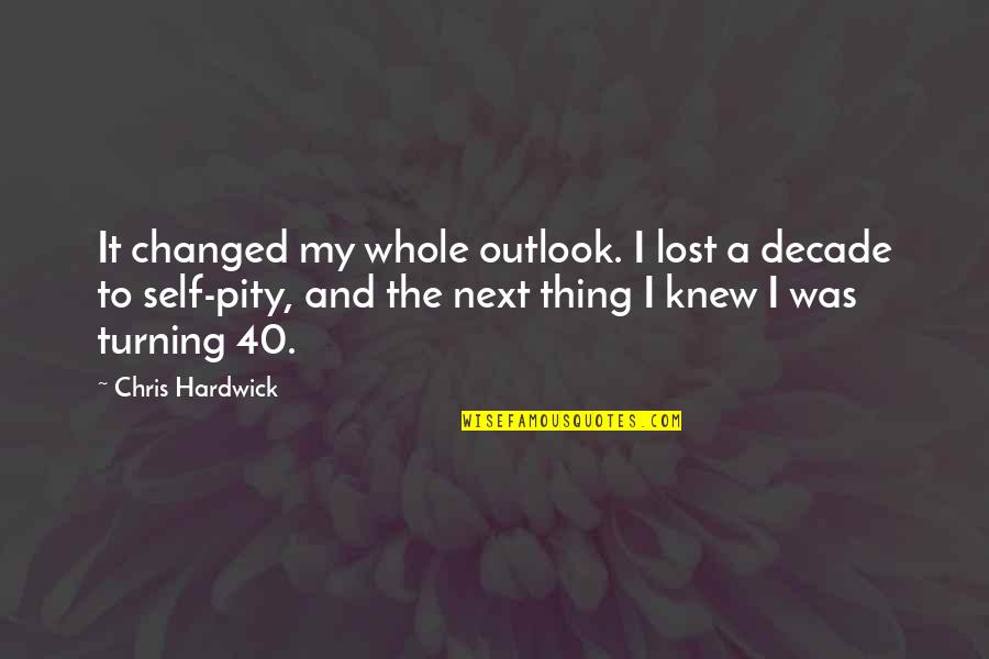 40 Plus Quotes By Chris Hardwick: It changed my whole outlook. I lost a