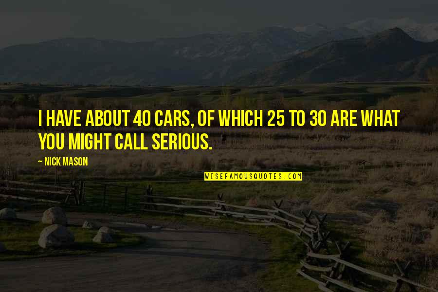 40 Plus Quotes By Nick Mason: I have about 40 cars, of which 25