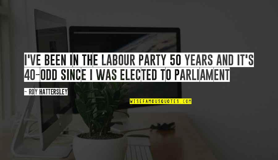 40 Plus Quotes By Roy Hattersley: I've been in the Labour Party 50 years