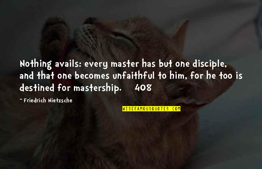 408 Quotes By Friedrich Nietzsche: Nothing avails: every master has but one disciple,