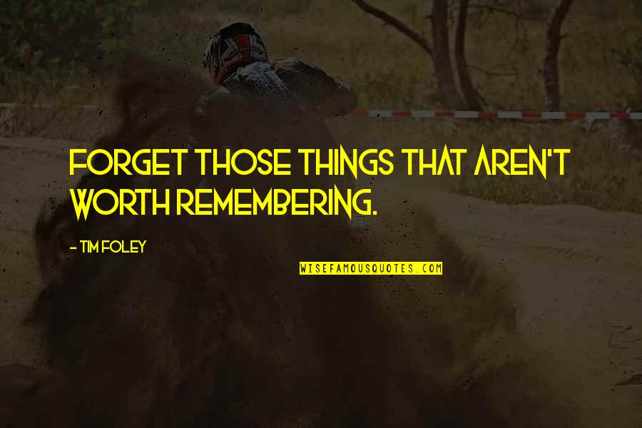 408 Quotes By Tim Foley: Forget those things that aren't worth remembering.