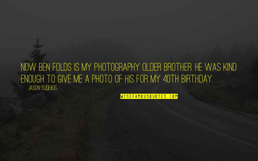 40th Birthday Quotes By Jason Sudeikis: Now Ben Folds is my photography older brother.