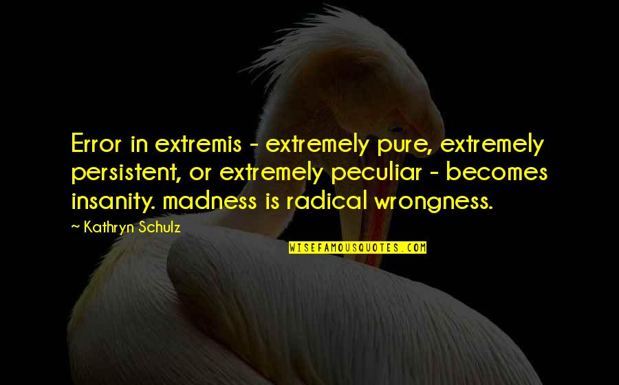 45th Marriage Anniversary Quotes By Kathryn Schulz: Error in extremis - extremely pure, extremely persistent,
