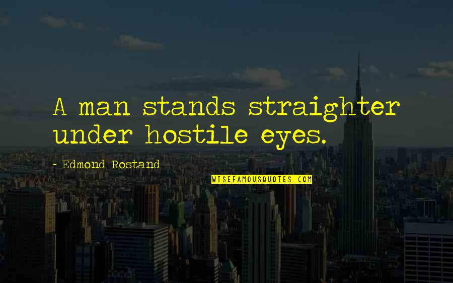 4th Grade School Quotes By Edmond Rostand: A man stands straighter under hostile eyes.