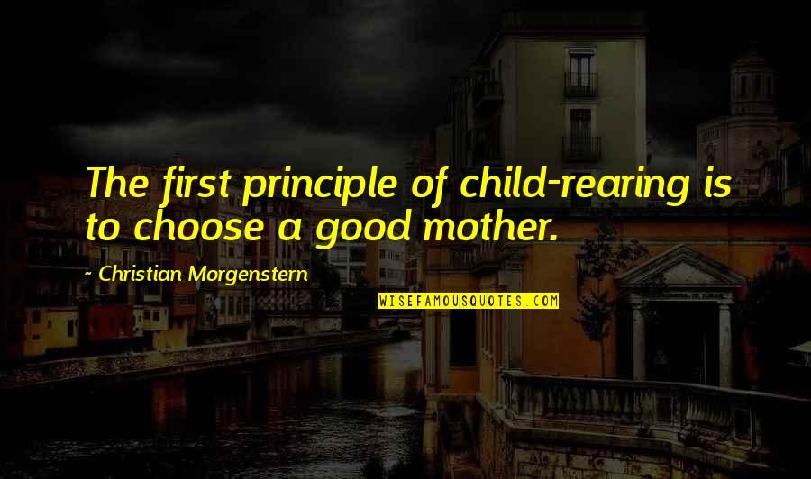 5 Child Rearing Quotes By Christian Morgenstern: The first principle of child-rearing is to choose