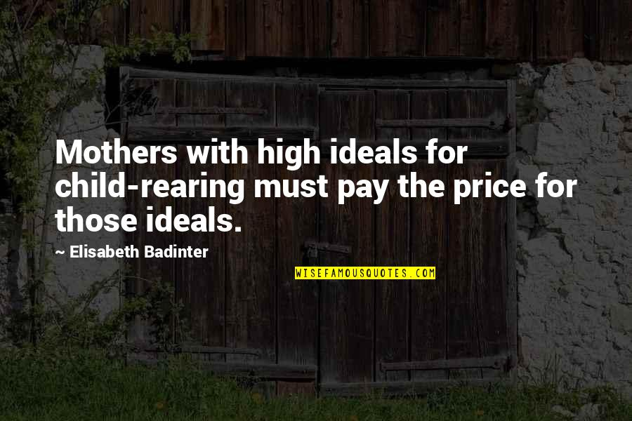 5 Child Rearing Quotes By Elisabeth Badinter: Mothers with high ideals for child-rearing must pay