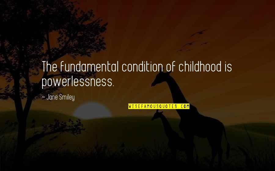 5 Child Rearing Quotes By Jane Smiley: The fundamental condition of childhood is powerlessness.