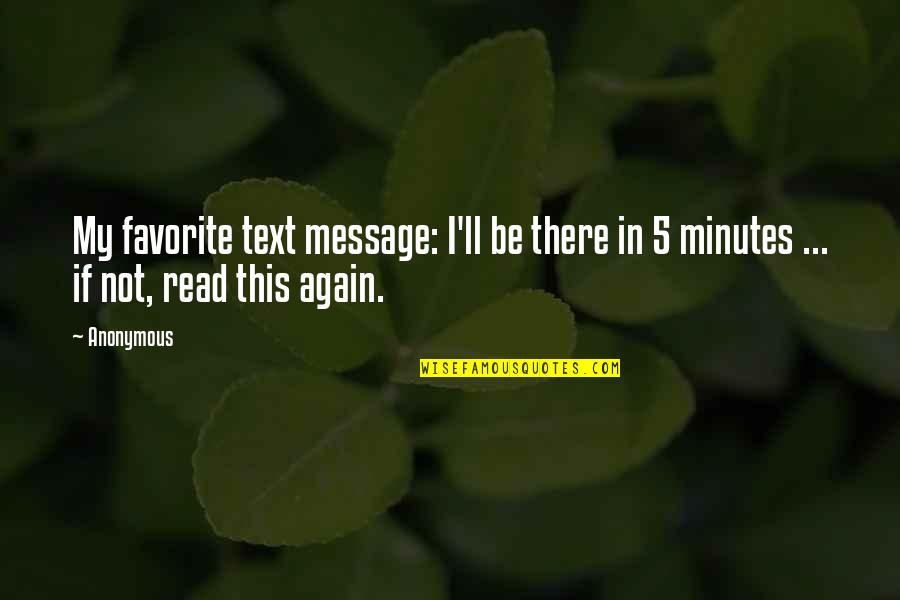 5 Minutes Quotes By Anonymous: My favorite text message: I'll be there in