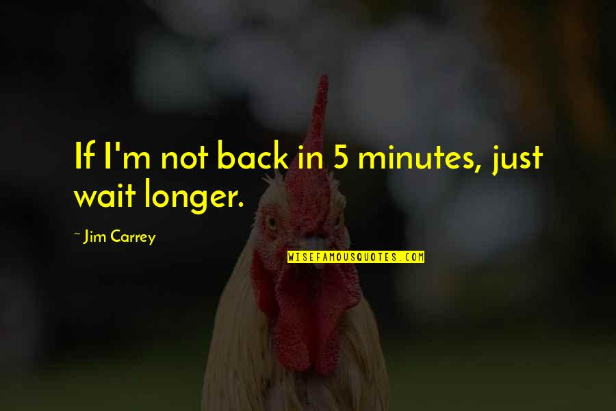 5 Minutes Quotes By Jim Carrey: If I'm not back in 5 minutes, just
