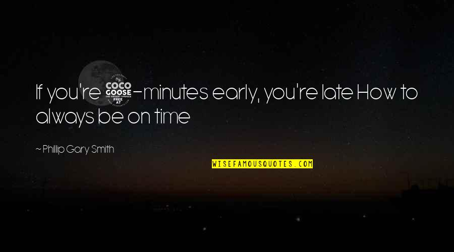 5 Minutes Quotes By Phillip Gary Smith: If you're 5-minutes early, you're late How to