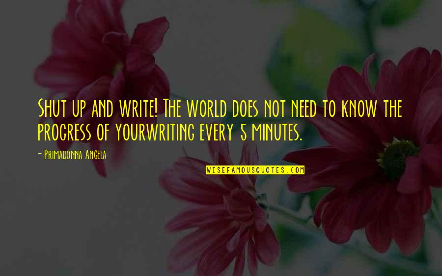 5 Minutes Quotes By Primadonna Angela: Shut up and write! The world does not