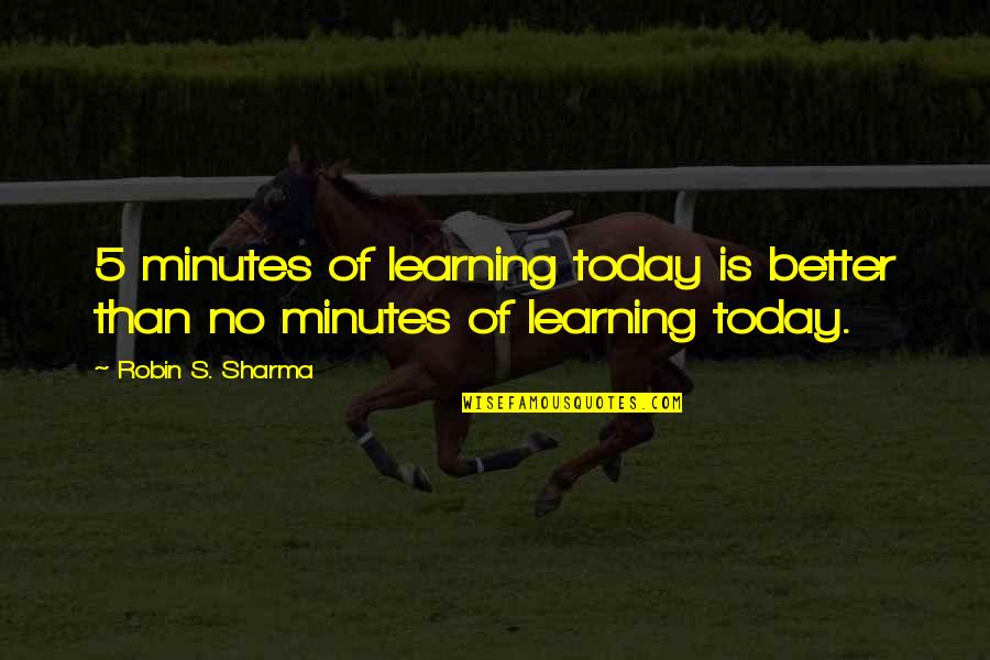 5 Minutes Quotes By Robin S. Sharma: 5 minutes of learning today is better than