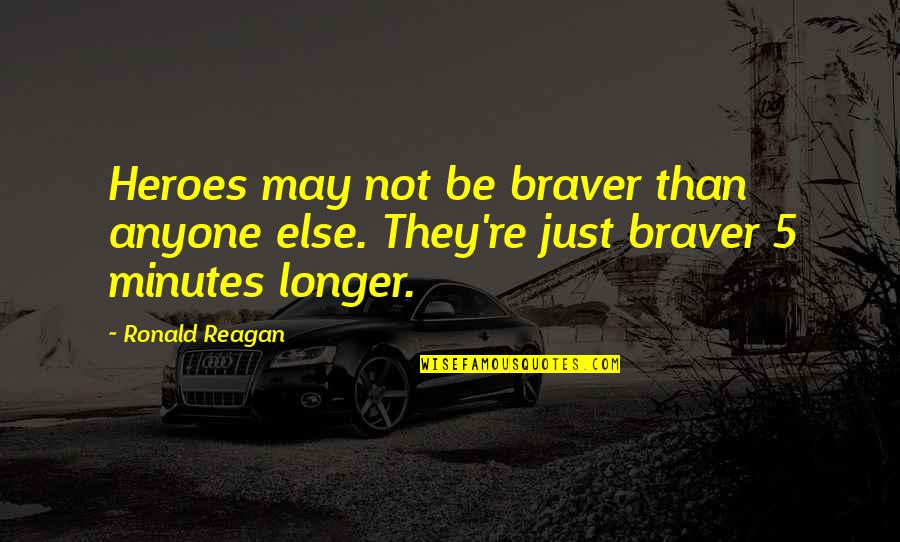 5 Minutes Quotes By Ronald Reagan: Heroes may not be braver than anyone else.