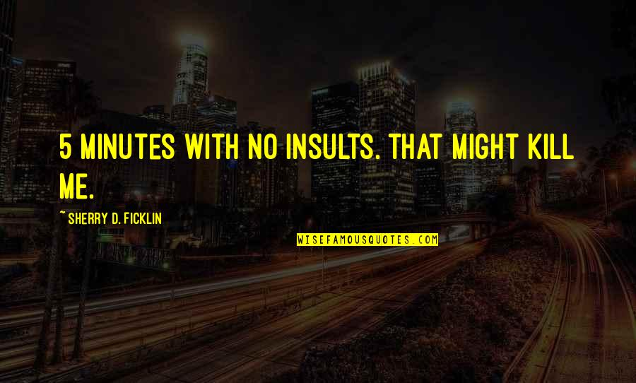 5 Minutes Quotes By Sherry D. Ficklin: 5 minutes with no insults. That might kill