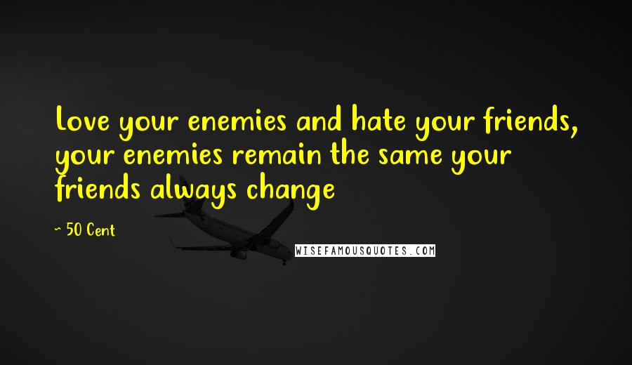 50 Cent quotes: Love your enemies and hate your friends, your enemies remain the same your friends always change