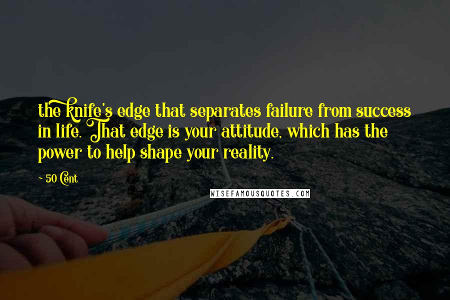 50 Cent quotes: the knife's edge that separates failure from success in life. That edge is your attitude, which has the power to help shape your reality.