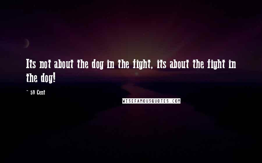 50 Cent quotes: Its not about the dog in the fight, its about the fight in the dog!