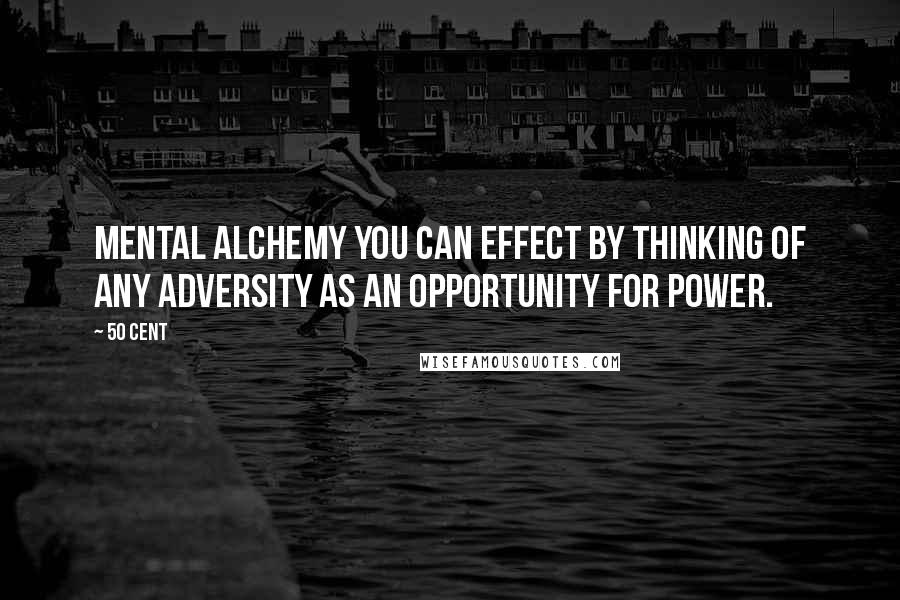 50 Cent quotes: mental alchemy you can effect by thinking of any adversity as an opportunity for power.