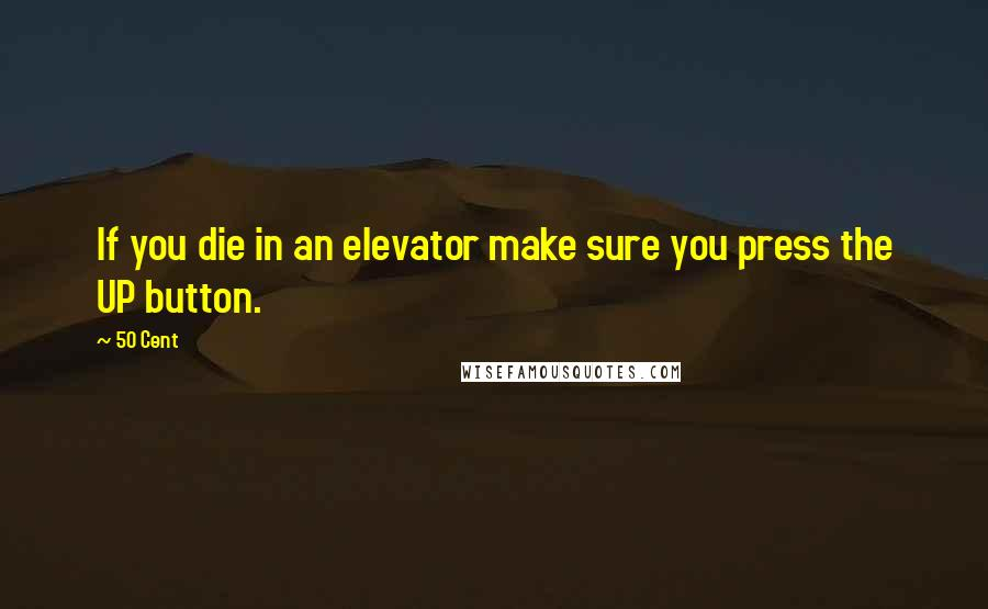50 Cent quotes: If you die in an elevator make sure you press the UP button.