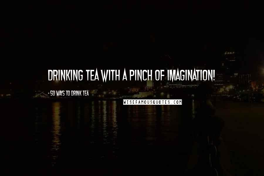 50 Ways To Drink Tea quotes: Drinking tea with a pinch of imagination!