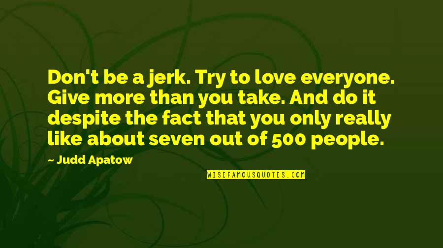 500 Love Quotes By Judd Apatow: Don't be a jerk. Try to love everyone.