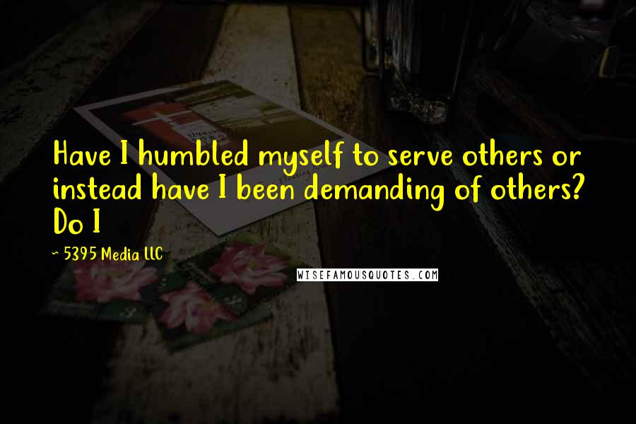 5395 Media LLC quotes: Have I humbled myself to serve others or instead have I been demanding of others? Do I