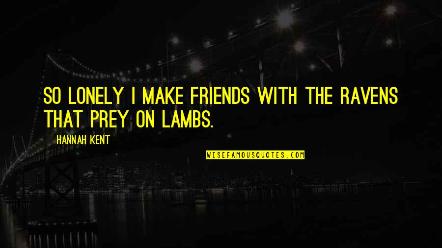 6 Best Friends Quotes By Hannah Kent: So lonely I make friends with the ravens