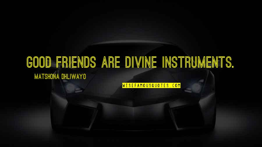 6 Best Friends Quotes By Matshona Dhliwayo: Good friends are divine instruments.