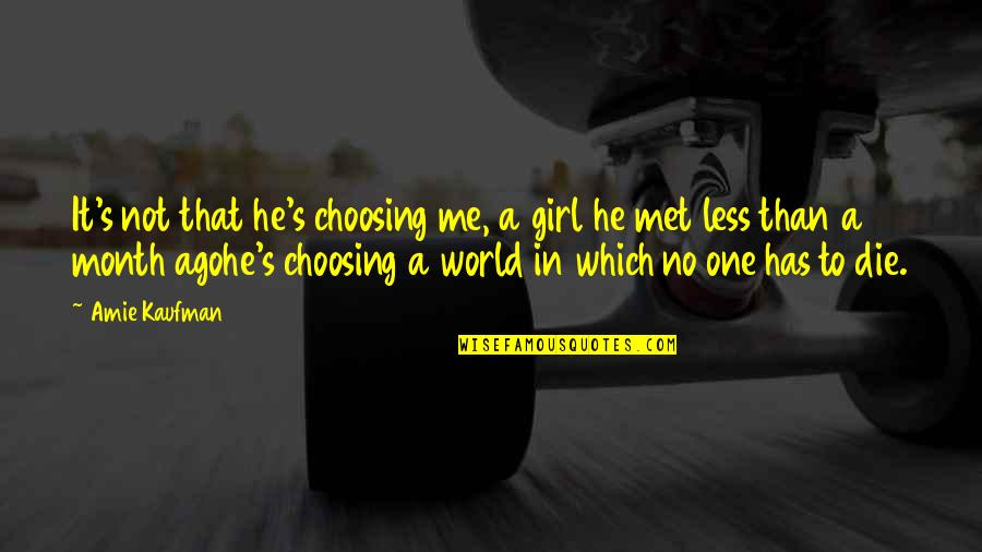 6 Month Love Quotes By Amie Kaufman: It's not that he's choosing me, a girl
