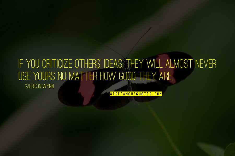 64 Inspirational Quotes By Garrison Wynn: If you criticize others' ideas, they will almost