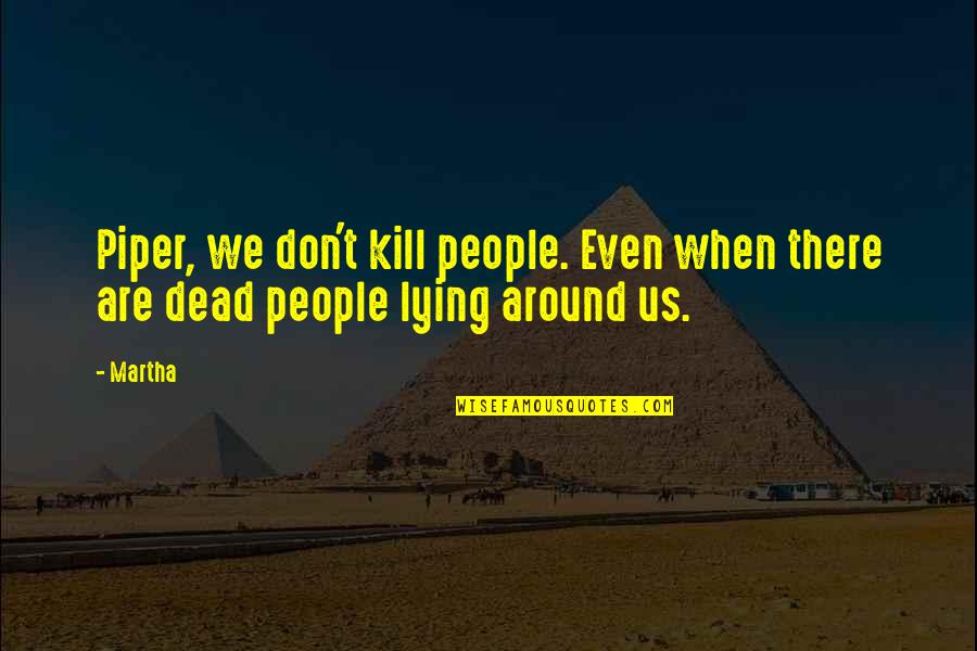 6th Grade Quotes By Martha: Piper, we don't kill people. Even when there